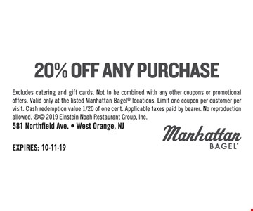 20% off any purchase. Excludes catering and gift cards. Not to be combined with any other coupons or promotional offers. Valid only at the listed Manhattan Bagel locations. Limit one coupon per customer per visit. Cash redemption value 1/20 of one cent. Applicable taxes paid by bearer. No reproduction allowed.  2019 Einstein Noah Restaurant Group, Inc.