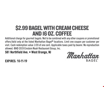 $2.99 bagel with cream cheese and 16 oz. coffee. Additional charge for gourmet bagels. Not to be combined with any other coupons or promotional offers.Valid only at the listed Manhattan Bagel locations. Limit one coupon per customer per visit. Cash redemption value 1/20 of one cent. Applicable taxes paid by bearer. No reproduction allowed.  2019 Einstein Noah Restaurant Group, Inc.
