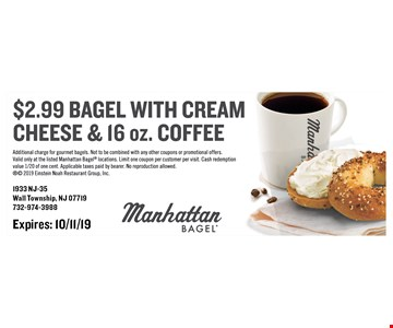 $2.99 bagel with cream cheese & 16 oz. coffee. Additional charge for gourmet bagels. Not to be combined with any other coupons or promotional offers. Valid only at the listed Manhattan Bagel locations. Limit one coupon per customer per visit. Cash redemption value 1/20 of one cent. Applicable taxes paid by bearer. No reproduction allowed.  2019 Einstein Noah Restaurant Group, Inc. Expires: 10/11/19