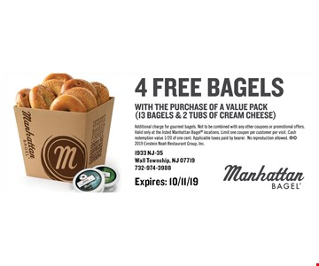 4 free bagels with the purchase of a value pack (13 bagels & 2 tubs of cream cheese). Additional charge for gourmet bagels. Not to be combined with any other coupons or promotional offers. Valid only at the listed Manhattan Bagel locations. Limit one coupon per customer per visit. Cash redemption value 1/20 of one cent. Applicable taxes paid by bearer. No reproduction allowed.  2019 Einstein Noah Restaurant Group, Inc. Expires: 10/11/19