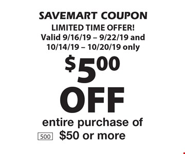 $5.00 off entire purchase of $50 or more. SAVEMART COUPON LIMITED TIME OFFER! Valid 9/16/19 - 9/22/19 and 10/14/19 - 10/20/19 only