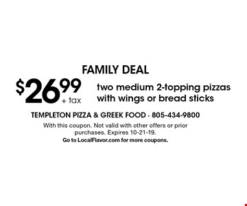 FAMILY DEAL - $26.99 + tax two medium 2-topping pizzas with wings or bread sticks. With this coupon. Not valid with other offers or prior purchases. Expires 10-21-19. Go to LocalFlavor.com for more coupons.