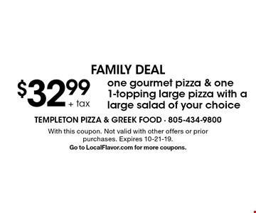 FAMILY DEAL - $32.99 + tax one gourmet pizza & one 1-topping large pizza with a large salad of your choice. With this coupon. Not valid with other offers or prior purchases. Expires 10-21-19. Go to LocalFlavor.com for more coupons.