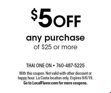 $5 off any purchase of $25 or more. With this coupon. Not valid with other discount or happy hour. La Costa location only. Expires 9/6/19. Go to LocalFlavor.com for more coupons.