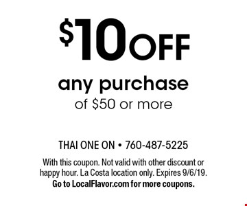 $10 OFF any purchase of $50 or more. With this coupon. Not valid with other discount or happy hour. La Costa location only. Expires 8-9-19.Go to LocalFlavor.com for more coupons.