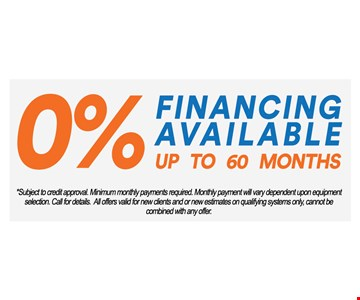 0% financing available up to 60 months. Subject to credit approval. Minimum monthly payments required. Monthly payment will vary dependent upon equipment selection. Call for details. All offers valid for new clients and or new estimates on qualifying systems only, cannot be combined with any offer.