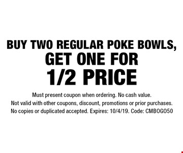 Buy two regular poke bowls, get one for 1/2 price. Must present coupon when ordering. No cash value. Not valid with other coupons, discount, promotions or prior purchases. No copies or duplicated accepted. Expires: 10/4/19. Code: CMBOGO50
