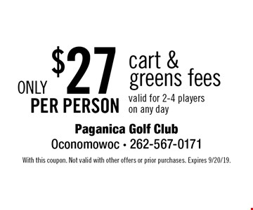 Only $27 per person cart & greens fees. Valid for 2-4 players on any day. With this coupon. Not valid with other offers or prior purchases. Expires 9/20/19.