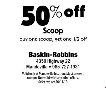 50% off Scoop. Buy one scoop, get one 1/2 off. Valid only at Mandeville location. Must present coupon. Not valid with any other offers. Offer expires 10/11/19.