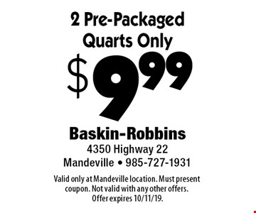$9.99 2 Pre-Packaged Quarts Only. Valid only at Mandeville location. Must present coupon. Not valid with any other offers. Offer expires 10/11/19.