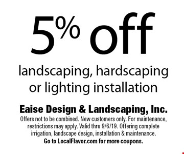 5% off landscaping, hardscaping or lighting installation. Offers not to be combined. New customers only. For maintenance, restrictions may apply. Valid thru 9/6/19. Offering complete irrigation, landscape design, installation & maintenance. Go to LocalFlavor.com for more coupons.