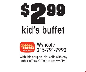 $2.99 kid's buffet. With this coupon. Not valid with any other offers. Offer expires 9/6/19.