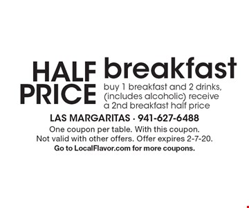 Half Price breakfast buy 1 breakfast and 2 drinks, (includes alcoholic) receive a 2nd breakfast half price. One coupon per table. With this coupon. Not valid with other offers. Offer expires 2-7-20. Go to LocalFlavor.com for more coupons.