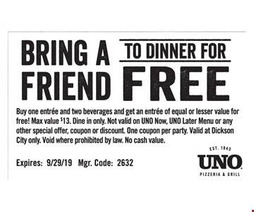 Bring a Friend to dinner for FREE! Buy one entree and two beverages and get an entree of equal or lesser value for free! Max value $13. Dine in only. Not valid on UNO Now, UNO Later Menu or any other special offer, coupon or discount. One coupon per party. Valid at Dickson City only. Void where prohibited by law. No cash value. Expires: 9/29/19 . Mgr. Code: 2632