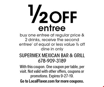1/2 OFF entree. Buy one entree at regular price & 2 drinks, receive the second entree' of equal or less value 1/2 off. Dine in only. With this coupon. One coupon per table, per visit. Not valid with other offers, coupons or promotions. Expires 9-27-19. Go to LocalFlavor.com for more coupons.