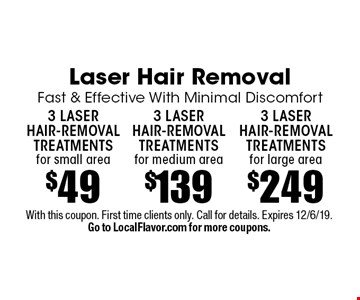 Laser Hair Removal Fast & Effective With Minimal Discomfort $2493 laser hair-removal treatments for large area. $1393 laser hair-removal treatments for medium area. $493 laser hair-removal treatments for small area. With this coupon. First time clients only. Call for details. Expires 12/6/19. Go to LocalFlavor.com for more coupons.