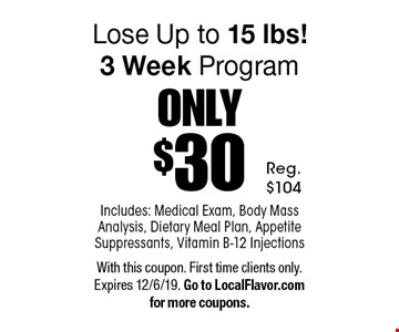 ONLY $3 0Lose Up to 15 lbs! 3 Week Program Includes: Medical Exam, Body Mass Analysis, Dietary Meal Plan, Appetite Suppressants, Vitamin B-12 Injections. Reg.$104. With this coupon. First time clients only. Expires 12/6/19. Go to LocalFlavor.com for more coupons.