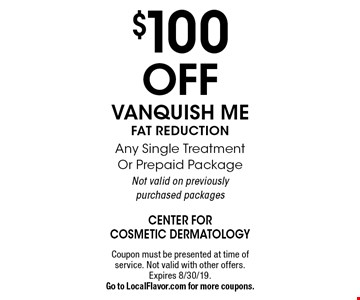 $100 Off VANQUISH ME. FAT REDUCTION. Any Single Treatment Or Prepaid Package. Not valid on previously purchased packages. Coupon must be presented at time of service. Not valid with other offers. Expires 8/30/19. Go to LocalFlavor.com for more coupons.