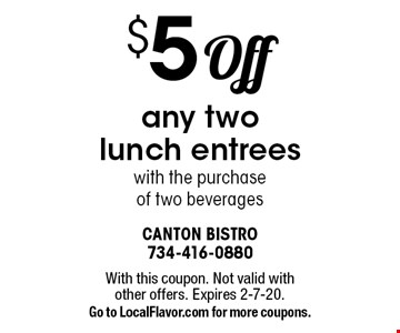 $5 Off any two lunch entrees with the purchase of two beverages. With this coupon. Not valid with other offers. Expires 2-7-20. Go to LocalFlavor.com for more coupons.