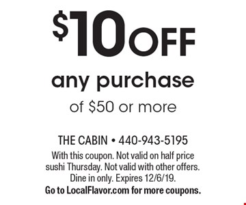 $10 OFF any purchase of $50 or more. With this coupon. Not valid on half price sushi Thursday. Not valid with other offers. Dine in only. Expires 12/6/19.Go to LocalFlavor.com for more coupons.