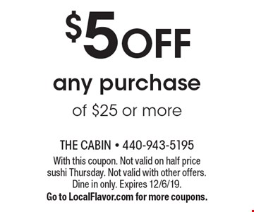 $5 OFF any purchase of $25 or more. With this coupon. Not valid on half price sushi Thursday. Not valid with other offers. Dine in only. Expires 12/6/19.Go to LocalFlavor.com for more coupons.