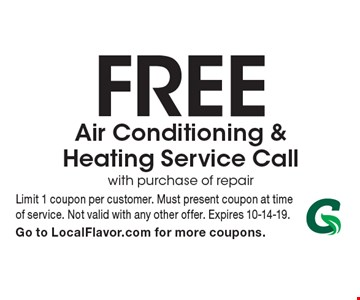 Free Air Conditioning & Heating Service Call with purchase of repair. Limit 1 coupon per customer. Must present coupon at time of service. Not valid with any other offer. Expires 10-14-19. Go to LocalFlavor.com for more coupons.
