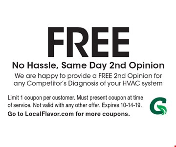 Free No Hassle, Same Day 2nd Opinion. We are happy to provide a FREE 2nd Opinion for any Competitor's Diagnosis of your HVAC system. Limit 1 coupon per customer. Must present coupon at time of service. Not valid with any other offer. Expires 10-14-19. Go to LocalFlavor.com for more coupons.