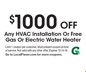 $1000 off Any HVAC Installation Or Free Gas Or Electric Water Heater. Limit 1 coupon per customer. Must present coupon at time of service. Not valid with any other offer. Expires 10-14-19. Go to LocalFlavor.com for more coupons.