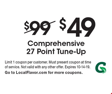 $49 Comprehensive 27 Point Tune-Up. Limit 1 coupon per customer. Must present coupon at time of service. Not valid with any other offer. Expires 10-14-19. Go to LocalFlavor.com for more coupons.