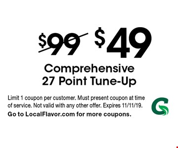 $49 Comprehensive 27 Point Tune-Up. Limit 1 coupon per customer. Must present coupon at time of service. Not valid with any other offer. Expires 11/11/19. Go to LocalFlavor.com for more coupons.