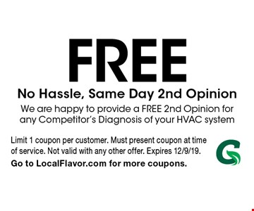 Free No Hassle, Same Day 2nd Opinion. We are happy to provide a FREE 2nd Opinion for any Competitor's Diagnosis of your HVAC system. Limit 1 coupon per customer. Must present coupon at time of service. Not valid with any other offer. Expires 12/9/19. Go to LocalFlavor.com for more coupons.