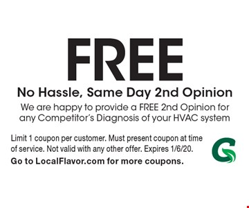 Free No Hassle, Same Day 2nd Opinion. We are happy to provide a FREE 2nd Opinion for any Competitor's Diagnosis of your HVAC system. Limit 1 coupon per customer. Must present coupon at time of service. Not valid with any other offer. Expires 1/6/20. Go to LocalFlavor.com for more coupons.