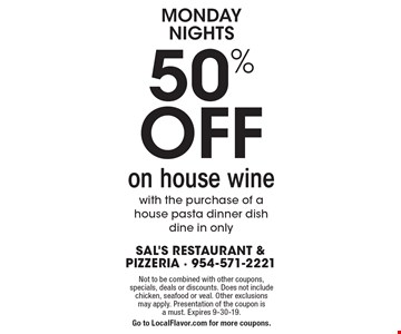 Monday Nights 50% OFF on house wine with the purchase of a house pasta dinner dish. Dine in only. Not to be combined with other coupons, specials, deals or discounts. Does not include chicken, seafood or veal. Other exclusions may apply. Presentation of the coupon is a must. Expires 9-30-19. Go to LocalFlavor.com for more coupons.