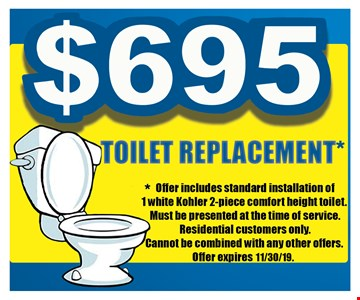 $695 toilet replacement.Offer includes standard installation of 1 white Kohler 2-piece comfort height toilet. Must be presented at the time of service. Residential customers only. Cannot be combined with any other offers.