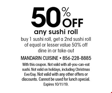 50% off any sushi roll. Buy 1 sushi roll, get a 2nd sushi roll of equal or lesser value 50% off dine in or take-out. With this coupon. Not valid with all-you-can-eat sushi. Not valid on holidays, including Christmas Eve/Day. Not valid with any other offers or discounts. Cannot be used for lunch special. Expires 10/11/19.