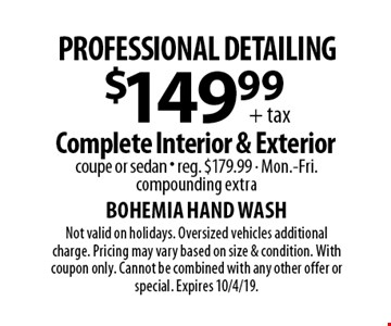 Professional detailing. $149.99 + tax Complete Interior & Exterior. Coupe or sedan. Reg. $179.99. Mon.-Fri. Compounding extra. Not valid on holidays. Oversized vehicles additional charge. Pricing may vary based on size & condition. With coupon only. Cannot be combined with any other offer or special. Expires 10/4/19.