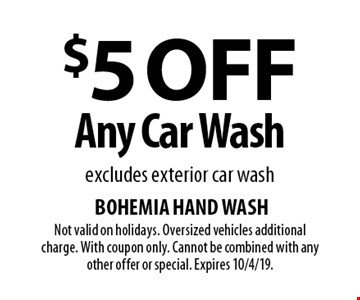 $5 Off Any Car Wash. Excludes exterior car wash. Not valid on holidays. Oversized vehicles additional charge. With coupon only. Cannot be combined with any other offer or special. Expires 10/4/19.