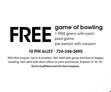 Free game of bowling. 1 Free game with each paid game per person with coupon. With this coupon. Up to 6 bowlers. Not valid with group function or league bowling. Not valid with other offers or prior purchases. Expires 11-15-19. Go to LocalFlavor.com for more coupons.
