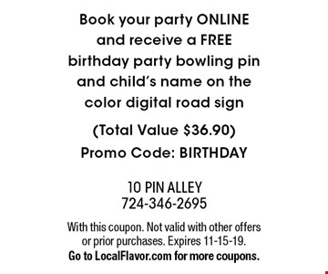 Book your party ONLINE and receive a FREE birthday party bowling pin and child's name on the color digital road sign (Total Value $36.90) Promo Code: BIRTHDAY. With this coupon. Not valid with other offers or prior purchases. Expires 11-15-19. Go to LocalFlavor.com for more coupons.