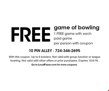 Free game of bowling. 1 Free game with each paid game per person with coupon. With this coupon. Up to 6 bowlers. Not valid with group function or league bowling. Not valid with other offers or prior purchases. Expires 10/4/19. Go to LocalFlavor.com for more coupons.