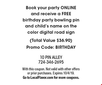 Book your party ONLINE and receive a FREE birthday party bowling pin and child's name on the color digital road sign (Total Value $36.90) Promo Code: BIRTHDAY. With this coupon. Not valid with other offers or prior purchases. Expires 10/4/19. Go to LocalFlavor.com for more coupons.