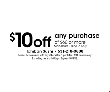 $10 off any purchase of $60 or more Mon-Thurs - dine in only. Cannot be combined with any other offer. 1 per table. With coupon only. Excluding tax and holidays. Expires 10/4/19.