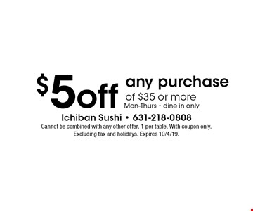 $5 off any purchase of $35 or more Mon-Thurs - dine in only. Cannot be combined with any other offer. 1 per table. With coupon only. Excluding tax and holidays. Expires 10/4/19.