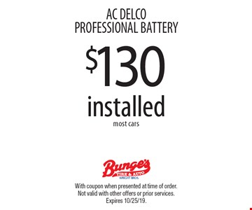 AC DELCO PROFESSIONAL BATTERY $130 installed most cars. With coupon when presented at time of order. Not valid with other offers or prior services. Expires 10/25/19.