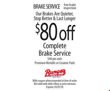 BRAKE SERVICE. $80 off Complete Brake Service. $40 per axle. Premium Metallic or Ceramic Pads. Our Brakes Are Quieter, Stop Better & Last Longer. With coupon when presented at time of order. Not valid with other offers or prior services. Expires 10/25/19.