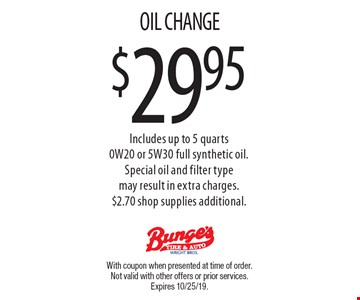 $29.95 OIL CHANGE. Includes up to 5 quarts 0W20 or 5W30 full synthetic oil. Special oil and filter type may result in extra charges. $2.70 shop supplies additional. With coupon when presented at time of order. Not valid with other offers or prior services. Expires 10/25/19.