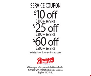 SERVICE COUPON. $25 off $200 + service. $60 off $500 + service. $10 off $100 + service. Includes labor & parts - tires excluded. With coupon when presented at time of order. Not valid with other offers or prior services. Expires 10/25/19.