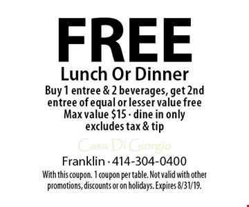 Free Lunch Or Dinner. Buy 1 entree & 2 beverages, get 2nd entree of equal or lesser value free. Max value $15. Dine in only. Excludes tax & tip. With this coupon. 1 coupon per table. Not valid with other promotions, discounts or on holidays. Expires 8/31/19.