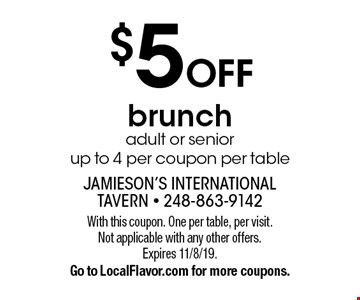$5 OFF brunch. Adult or senior. Up to 4 per coupon per table. With this coupon. One per table, per visit. Not applicable with any other offers. Expires 11/8/19. Go to LocalFlavor.com for more coupons.