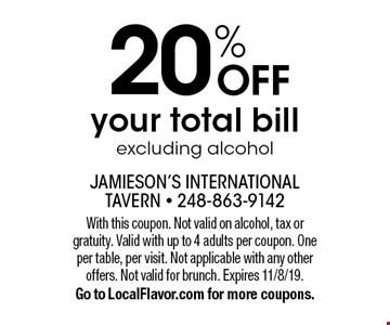 20% OFF your total bill. Excluding alcohol. With this coupon. Not valid on alcohol, tax or gratuity. Valid with up to 4 adults per coupon. One per table, per visit. Not applicable with any other offers. Not valid for brunch. Expires 11/8/19. Go to LocalFlavor.com for more coupons.